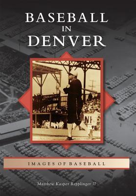 Baseball in Denver By Repplinger, Matthew Kasper, II